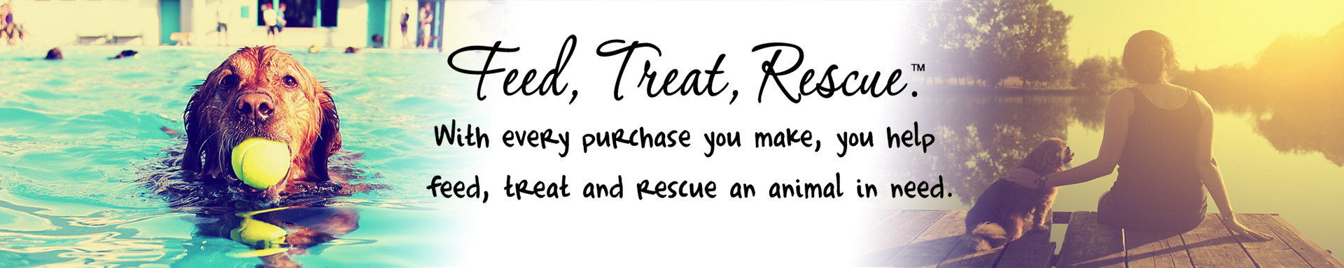 Feed, Treat, Rescue™. With every purchase you make, you help feed, treat and rescue an animal in need.